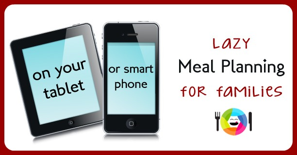 Lazy Meal Planning On Your Tablet or Smart Phone for Families