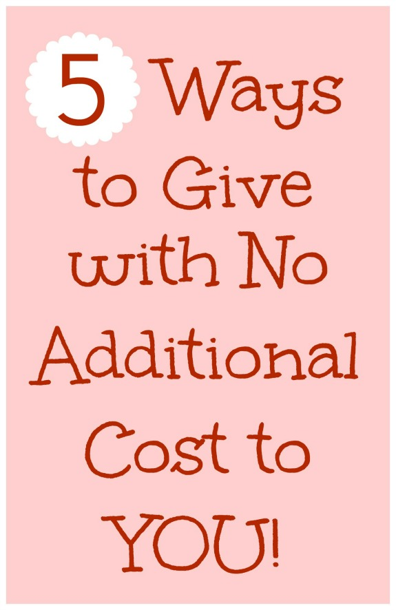 5 Ways to Give with NO Additional Cost to You! Love these ideas!