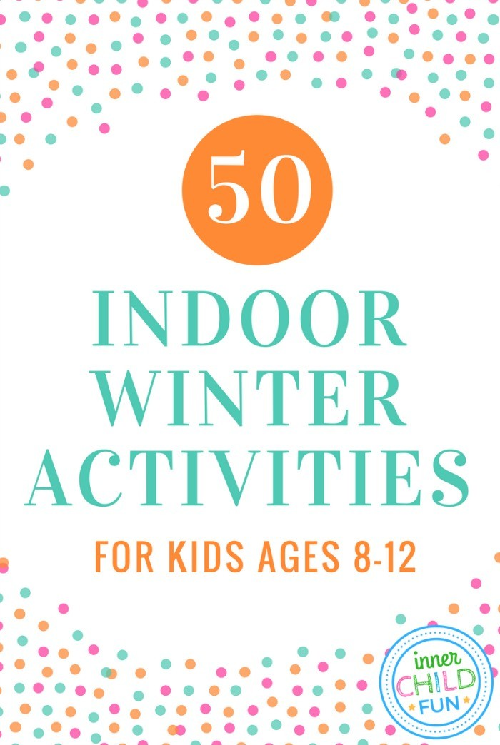 50 Indoor Winter Activities for Kids Ages 8-12